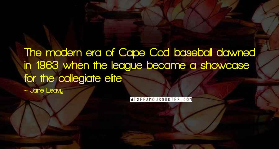 Jane Leavy quotes: The modern era of Cape Cod baseball dawned in 1963 when the league became a showcase for the collegiate elite.