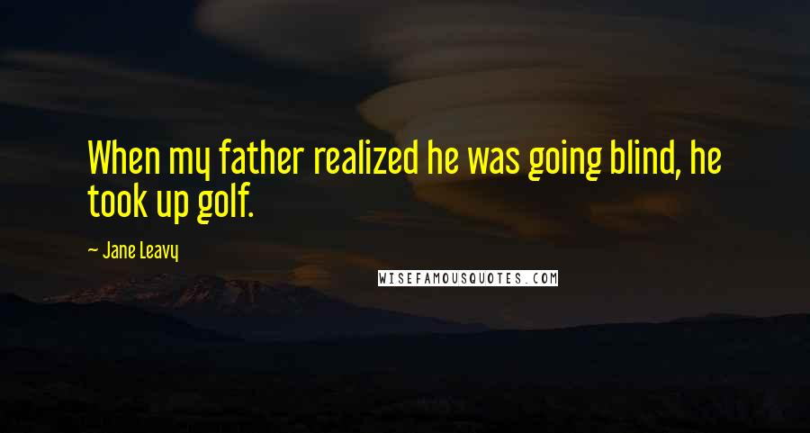 Jane Leavy quotes: When my father realized he was going blind, he took up golf.