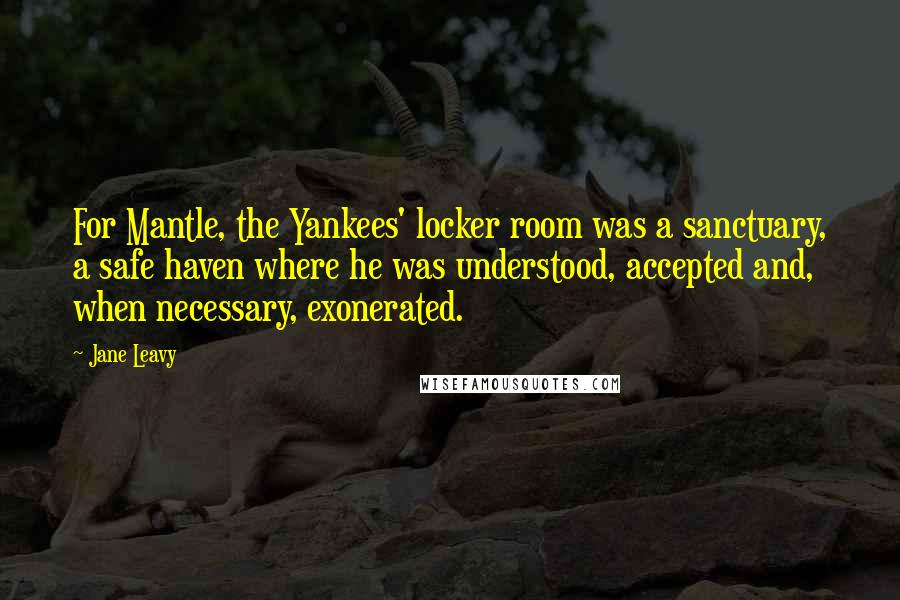 Jane Leavy quotes: For Mantle, the Yankees' locker room was a sanctuary, a safe haven where he was understood, accepted and, when necessary, exonerated.