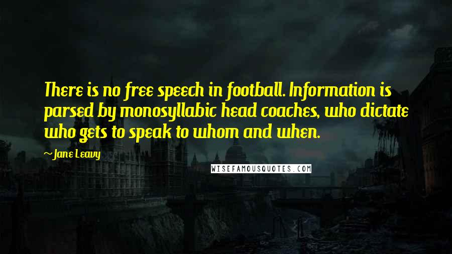 Jane Leavy quotes: There is no free speech in football. Information is parsed by monosyllabic head coaches, who dictate who gets to speak to whom and when.