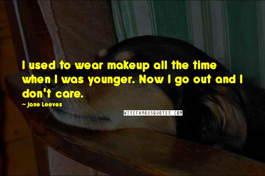 Jane Leeves quotes: I used to wear makeup all the time when I was younger. Now I go out and I don't care.