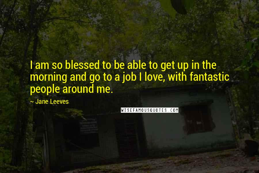 Jane Leeves quotes: I am so blessed to be able to get up in the morning and go to a job I love, with fantastic people around me.