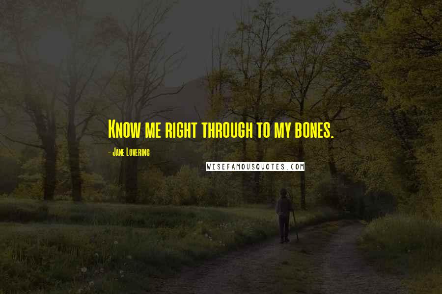 Jane Lovering quotes: Know me right through to my bones.