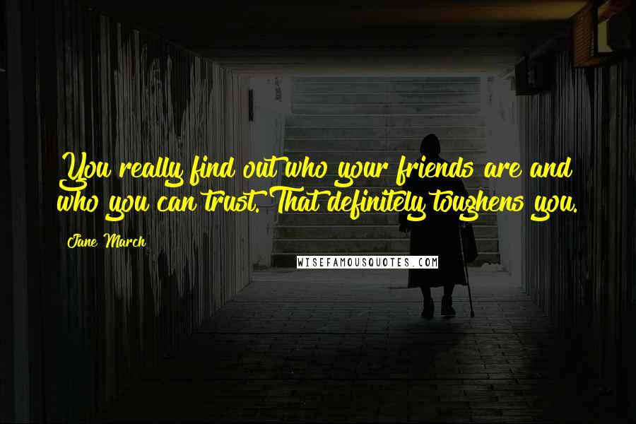 Jane March quotes: You really find out who your friends are and who you can trust. That definitely toughens you.