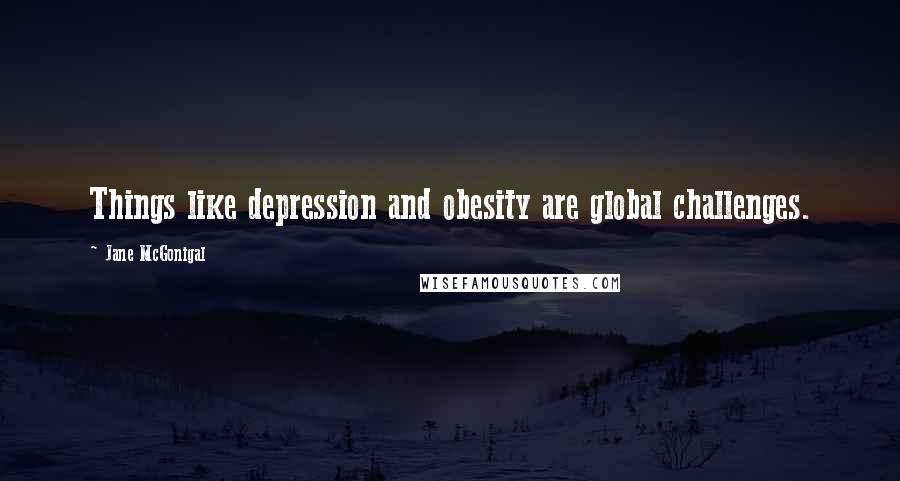 Jane McGonigal quotes: Things like depression and obesity are global challenges.