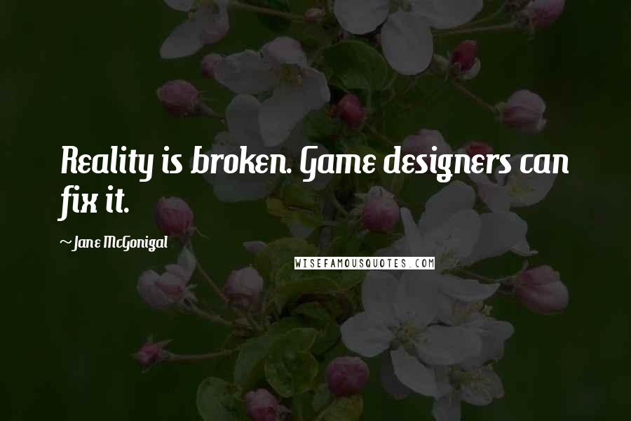 Jane McGonigal quotes: Reality is broken. Game designers can fix it.