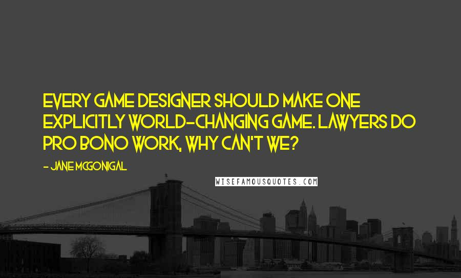 Jane McGonigal quotes: Every game designer should make one explicitly world-changing game. Lawyers do pro bono work, why can't we?