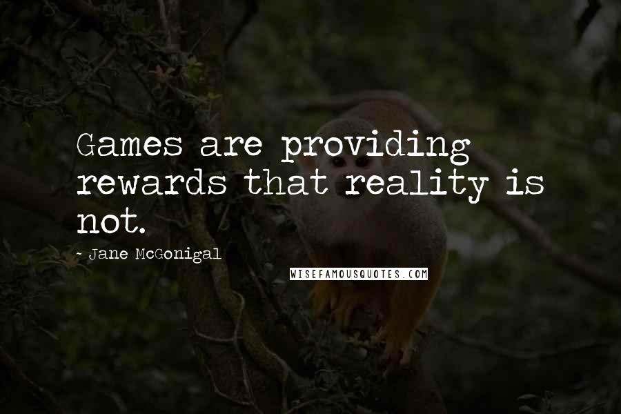 Jane McGonigal quotes: Games are providing rewards that reality is not.