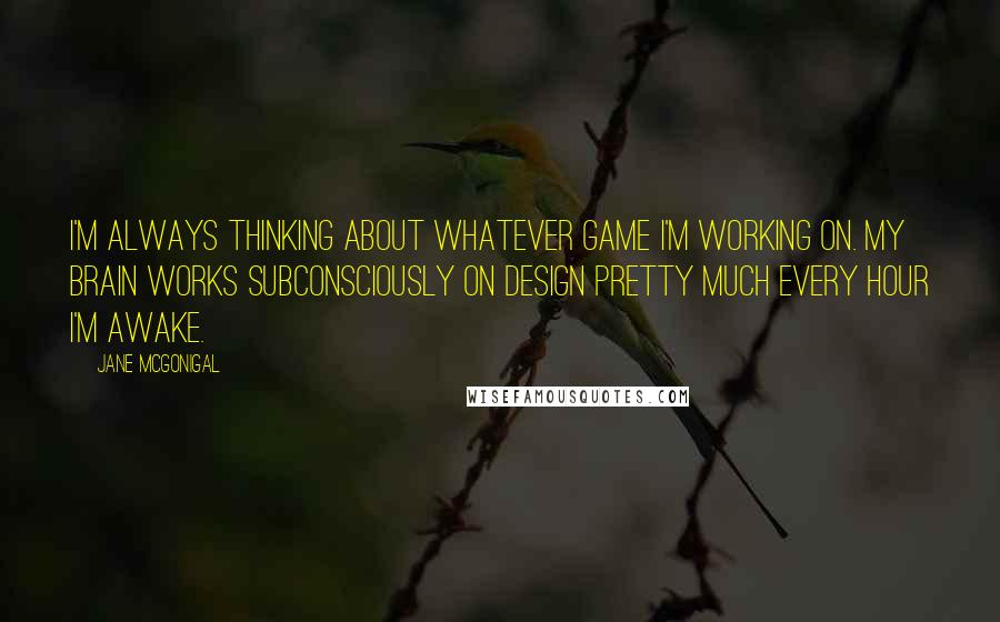 Jane McGonigal quotes: I'm always thinking about whatever game I'm working on. My brain works subconsciously on design pretty much every hour I'm awake.