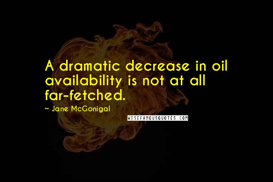 Jane McGonigal quotes: A dramatic decrease in oil availability is not at all far-fetched.