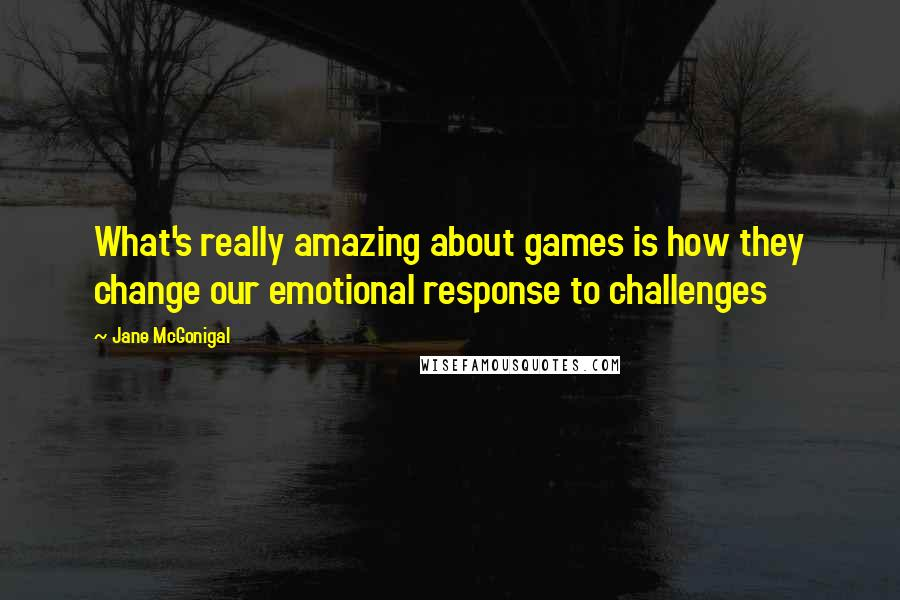 Jane McGonigal quotes: What's really amazing about games is how they change our emotional response to challenges