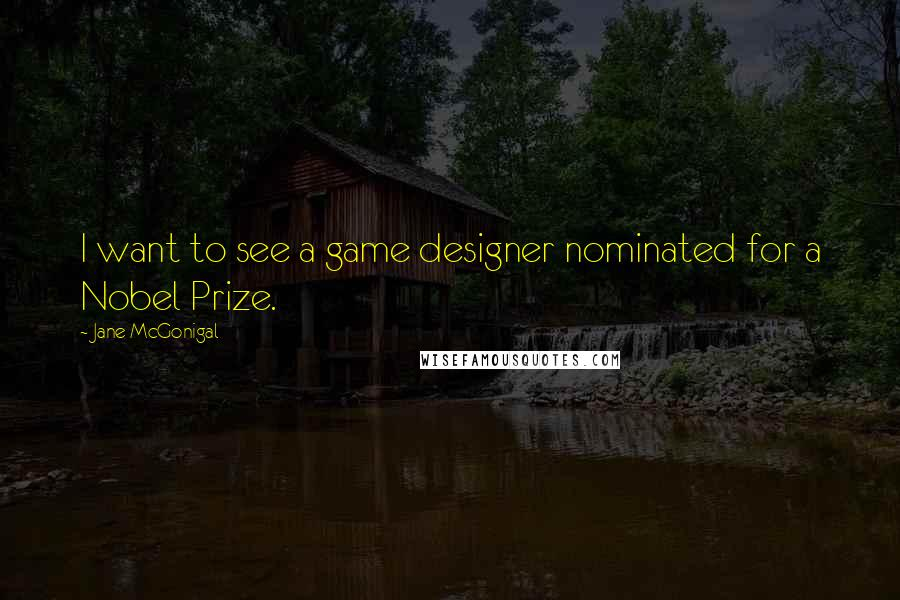 Jane McGonigal quotes: I want to see a game designer nominated for a Nobel Prize.