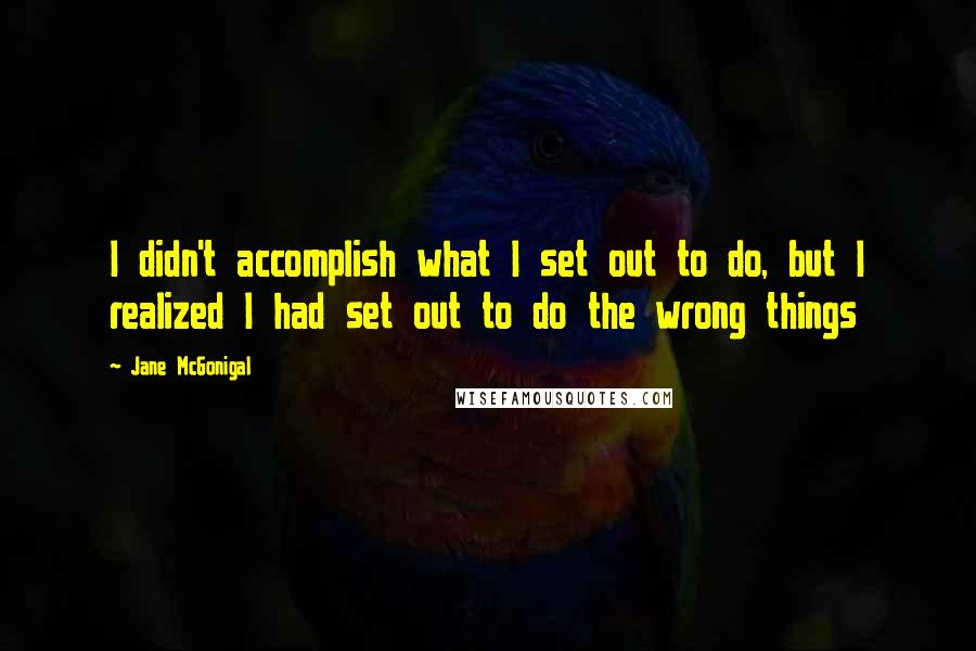 Jane McGonigal quotes: I didn't accomplish what I set out to do, but I realized I had set out to do the wrong things