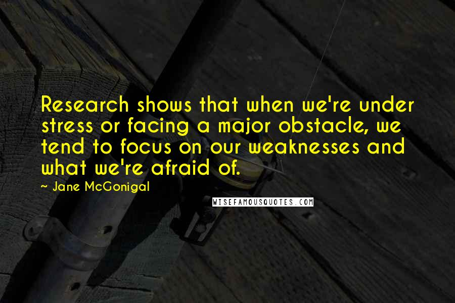 Jane McGonigal quotes: Research shows that when we're under stress or facing a major obstacle, we tend to focus on our weaknesses and what we're afraid of.