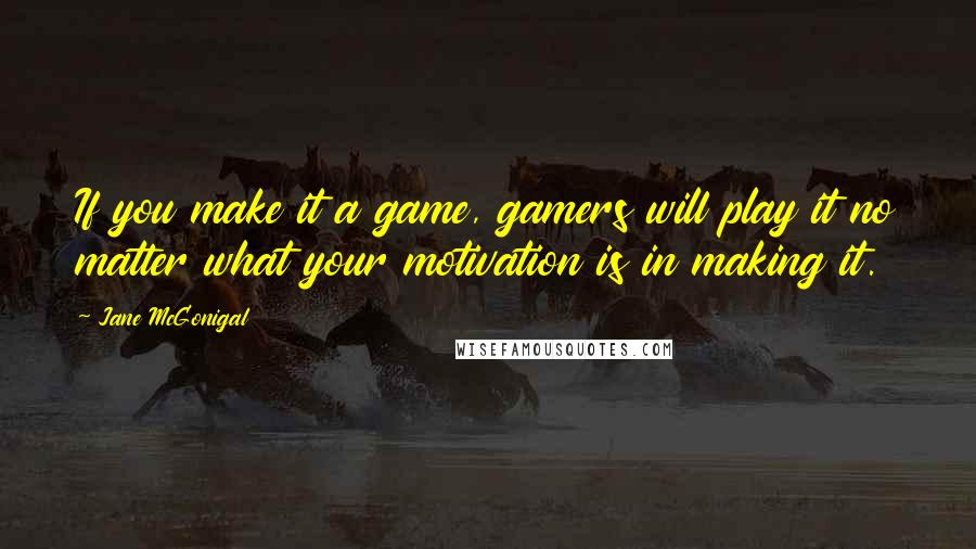 Jane McGonigal quotes: If you make it a game, gamers will play it no matter what your motivation is in making it.