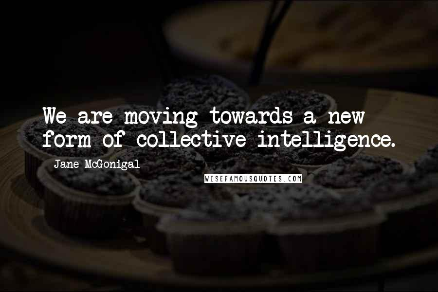Jane McGonigal quotes: We are moving towards a new form of collective intelligence.