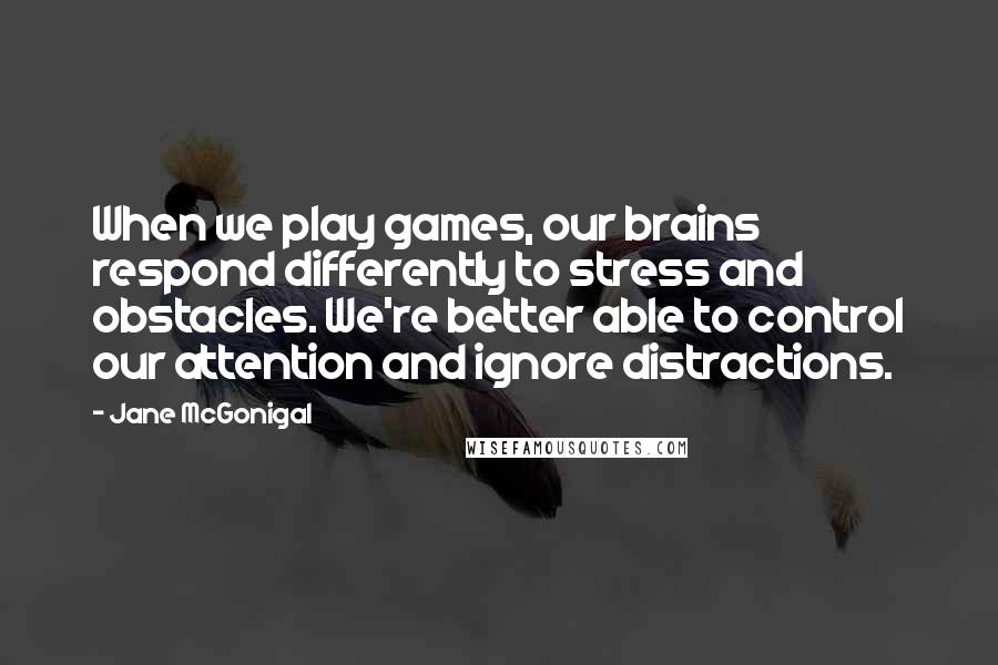Jane McGonigal quotes: When we play games, our brains respond differently to stress and obstacles. We're better able to control our attention and ignore distractions.