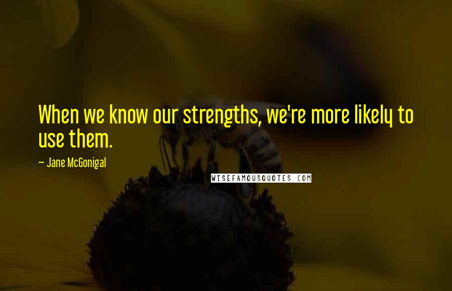 Jane McGonigal quotes: When we know our strengths, we're more likely to use them.