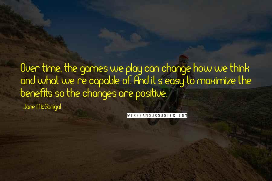 Jane McGonigal quotes: Over time, the games we play can change how we think and what we're capable of. And it's easy to maximize the benefits so the changes are positive.
