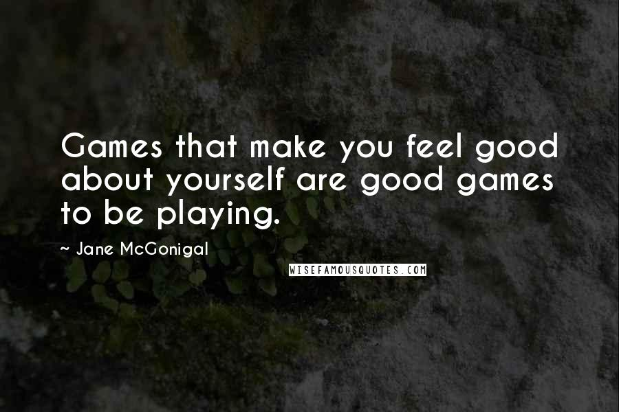 Jane McGonigal quotes: Games that make you feel good about yourself are good games to be playing.