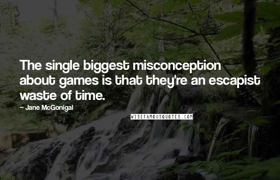 Jane McGonigal quotes: The single biggest misconception about games is that they're an escapist waste of time.