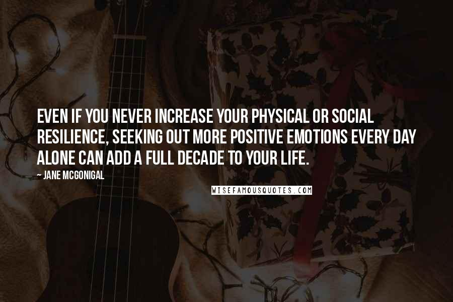 Jane McGonigal quotes: Even if you never increase your physical or social resilience, seeking out more positive emotions every day alone can add a full decade to your life.