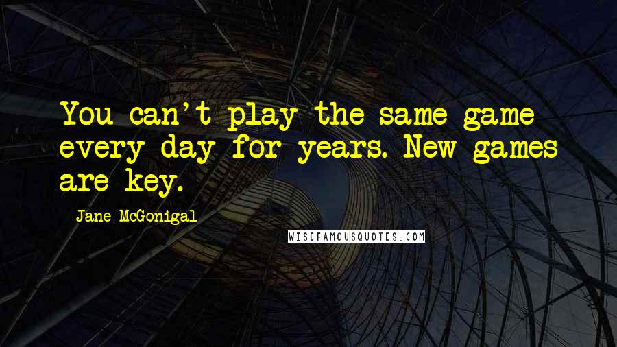 Jane McGonigal quotes: You can't play the same game every day for years. New games are key.