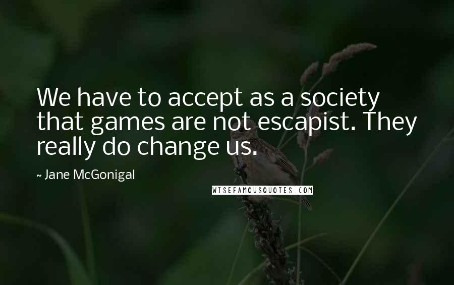 Jane McGonigal quotes: We have to accept as a society that games are not escapist. They really do change us.