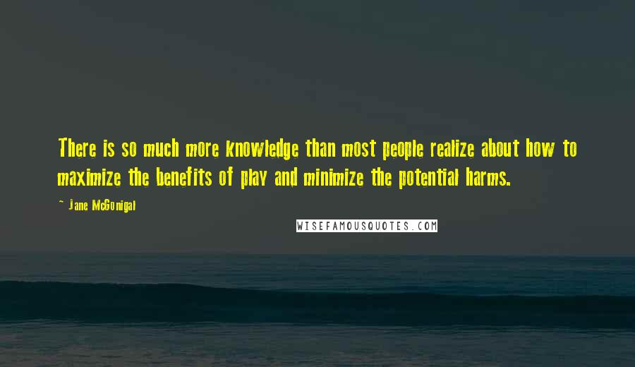 Jane McGonigal quotes: There is so much more knowledge than most people realize about how to maximize the benefits of play and minimize the potential harms.