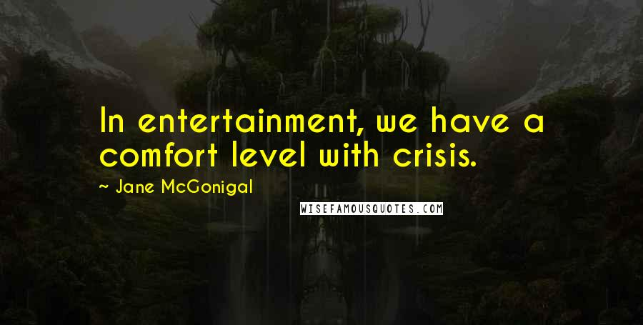 Jane McGonigal quotes: In entertainment, we have a comfort level with crisis.