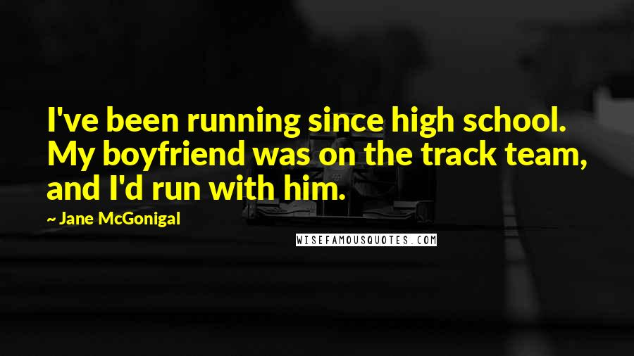 Jane McGonigal quotes: I've been running since high school. My boyfriend was on the track team, and I'd run with him.