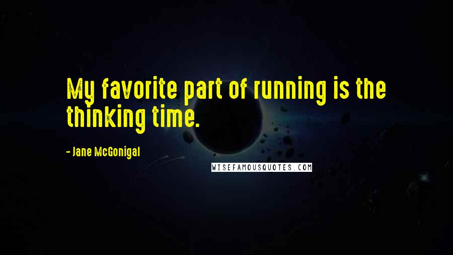 Jane McGonigal quotes: My favorite part of running is the thinking time.