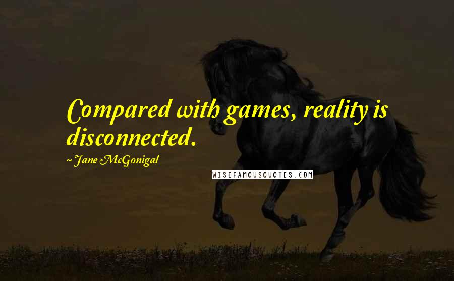 Jane McGonigal quotes: Compared with games, reality is disconnected.