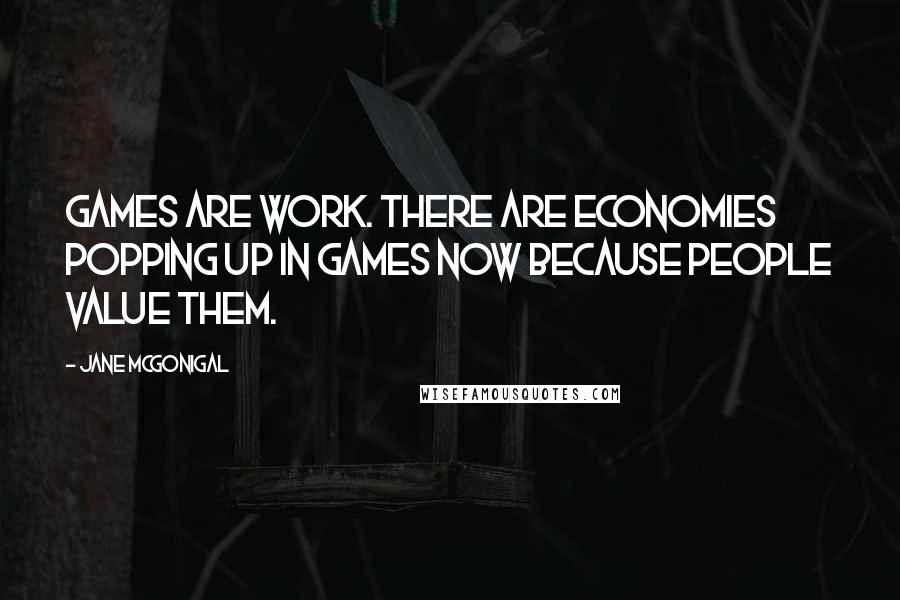 Jane McGonigal quotes: Games are work. There are economies popping up in games now because people value them.