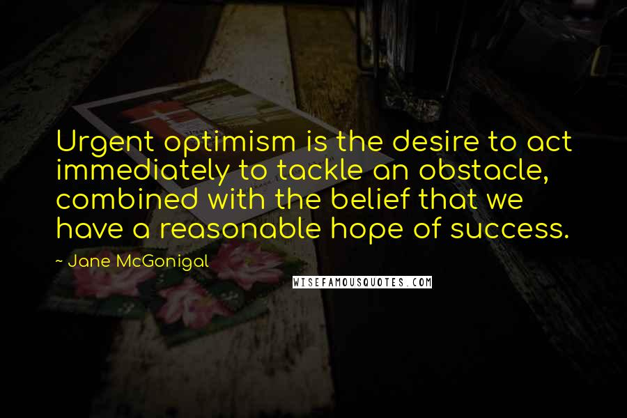 Jane McGonigal quotes: Urgent optimism is the desire to act immediately to tackle an obstacle, combined with the belief that we have a reasonable hope of success.
