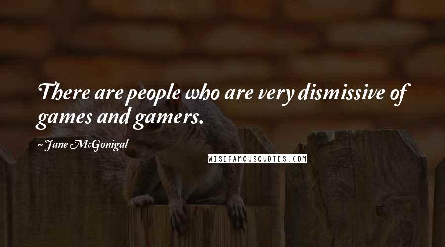 Jane McGonigal quotes: There are people who are very dismissive of games and gamers.