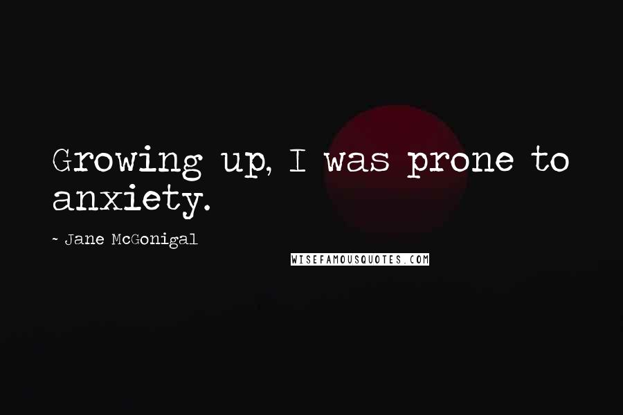 Jane McGonigal quotes: Growing up, I was prone to anxiety.
