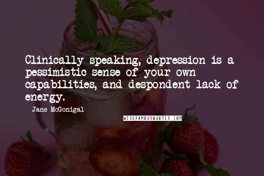 Jane McGonigal quotes: Clinically speaking, depression is a pessimistic sense of your own capabilities, and despondent lack of energy.