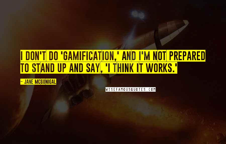 Jane McGonigal quotes: I don't do 'gamification,' and I'm not prepared to stand up and say, 'I think it works.'