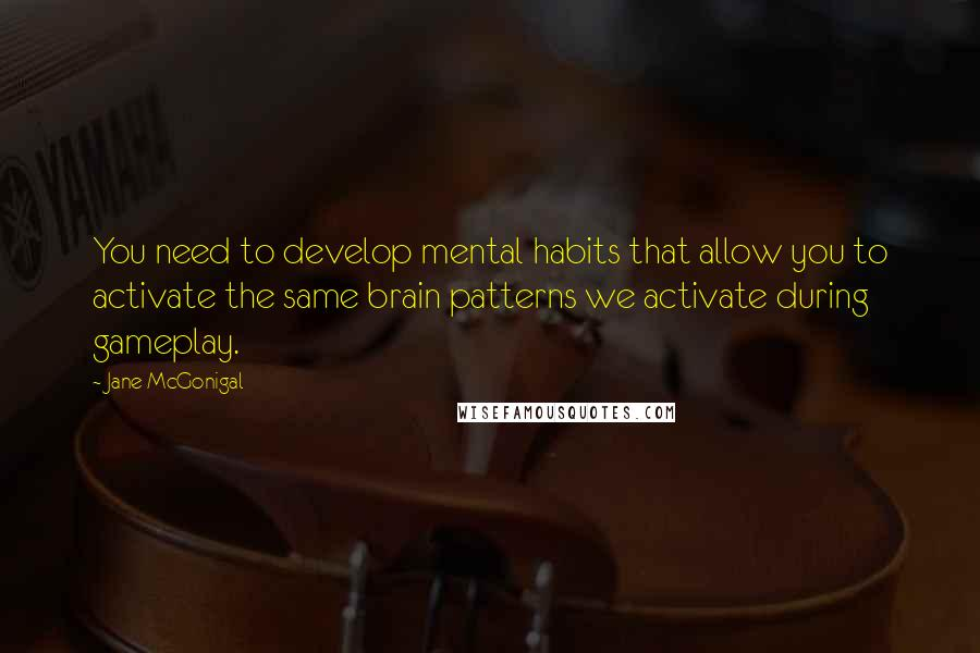 Jane McGonigal quotes: You need to develop mental habits that allow you to activate the same brain patterns we activate during gameplay.