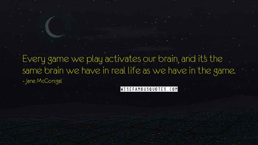 Jane McGonigal quotes: Every game we play activates our brain, and it's the same brain we have in real life as we have in the game.