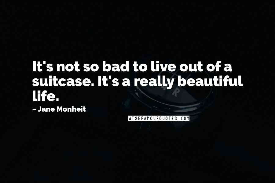 Jane Monheit quotes: It's not so bad to live out of a suitcase. It's a really beautiful life.