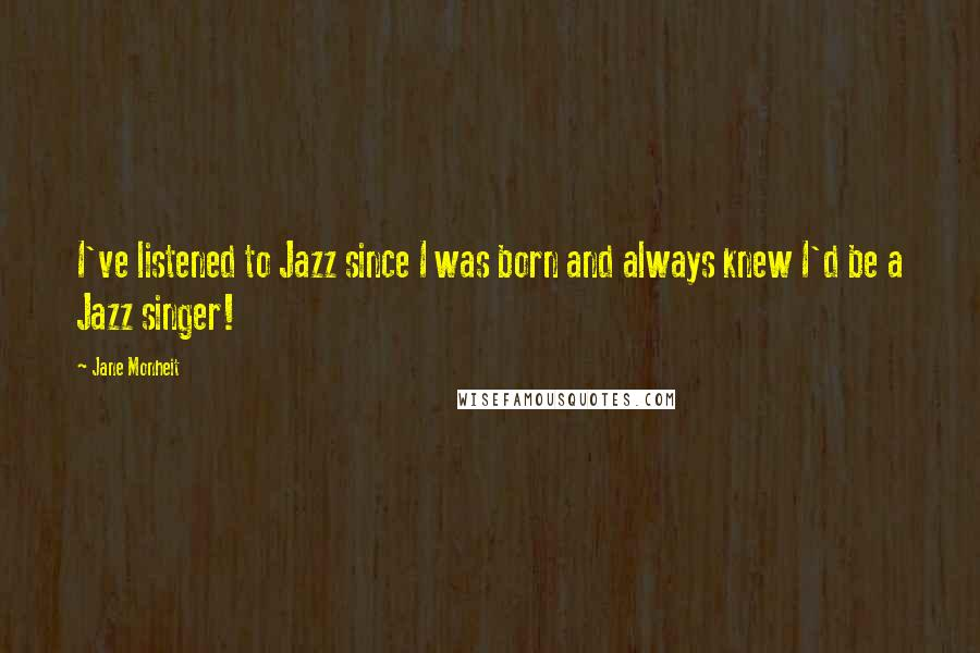 Jane Monheit quotes: I've listened to Jazz since I was born and always knew I'd be a Jazz singer!