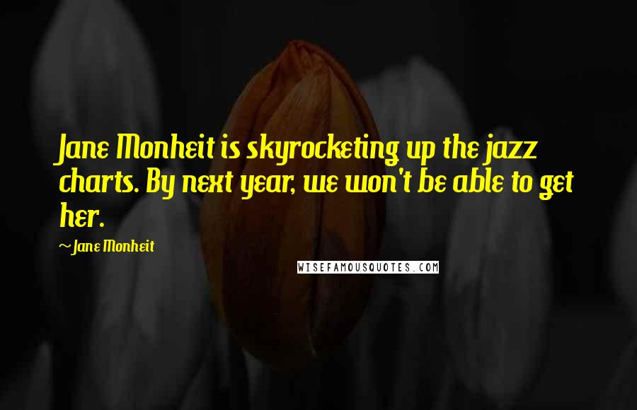 Jane Monheit quotes: Jane Monheit is skyrocketing up the jazz charts. By next year, we won't be able to get her.