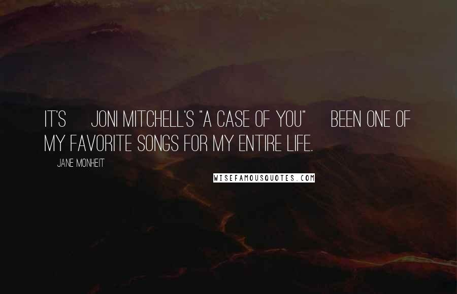 "Jane Monheit quotes: It's [Joni Mitchell's ""A Case of You""] been one of my favorite songs for my entire life."