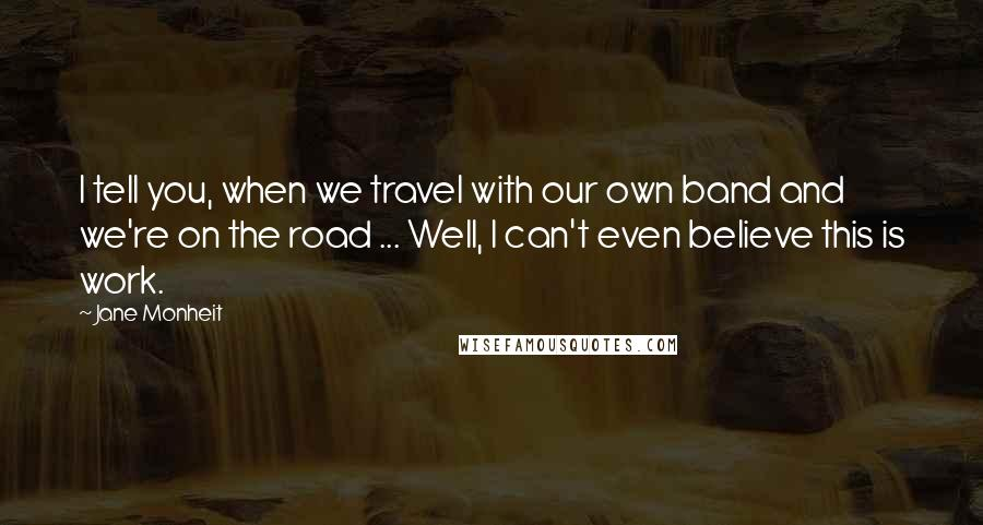 Jane Monheit quotes: I tell you, when we travel with our own band and we're on the road ... Well, I can't even believe this is work.