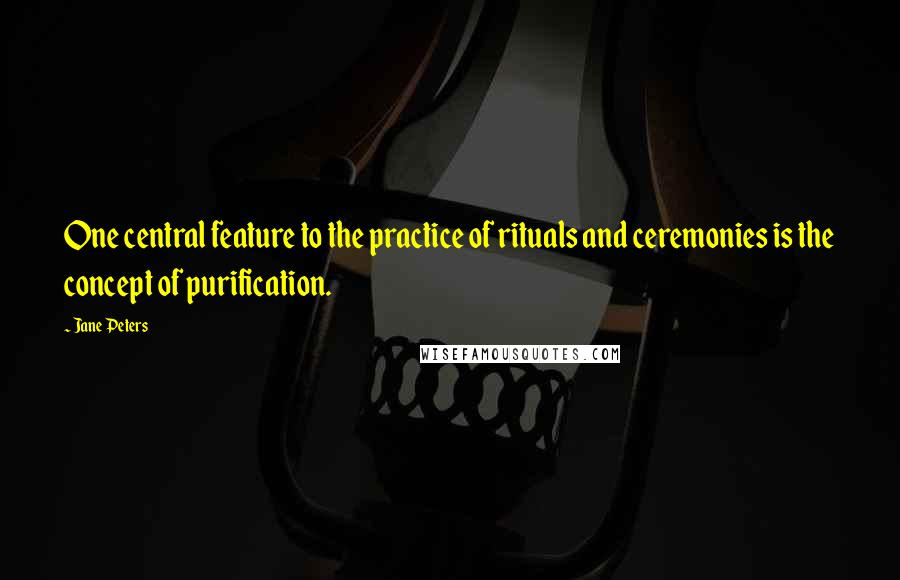 Jane Peters quotes: One central feature to the practice of rituals and ceremonies is the concept of purification.