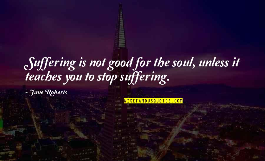 Jane Roberts Quotes By Jane Roberts: Suffering is not good for the soul, unless