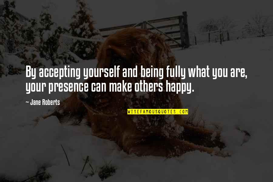 Jane Roberts Quotes By Jane Roberts: By accepting yourself and being fully what you