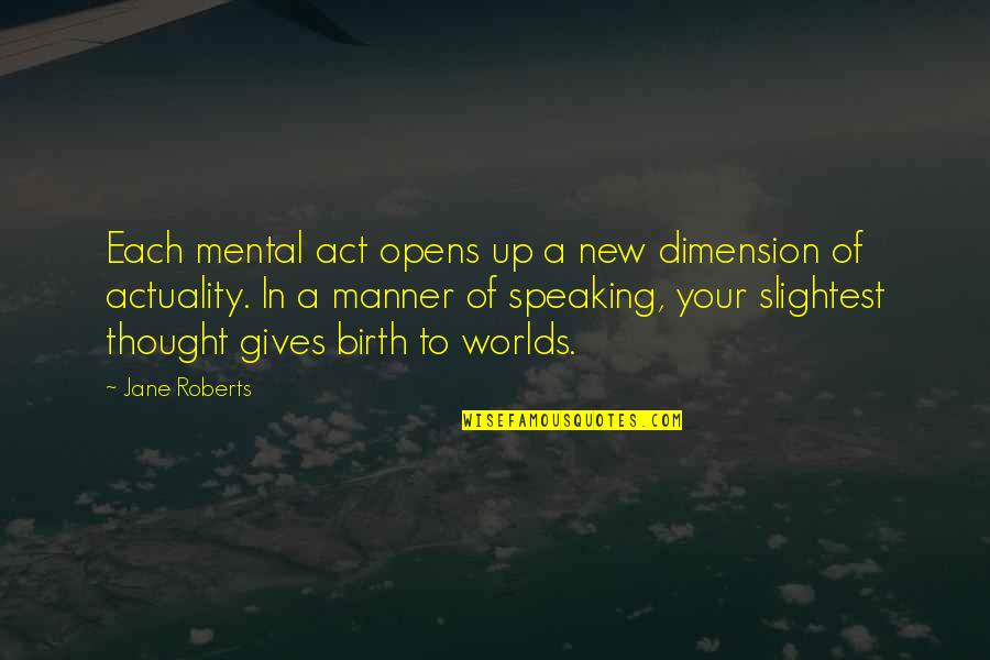 Jane Roberts Quotes By Jane Roberts: Each mental act opens up a new dimension